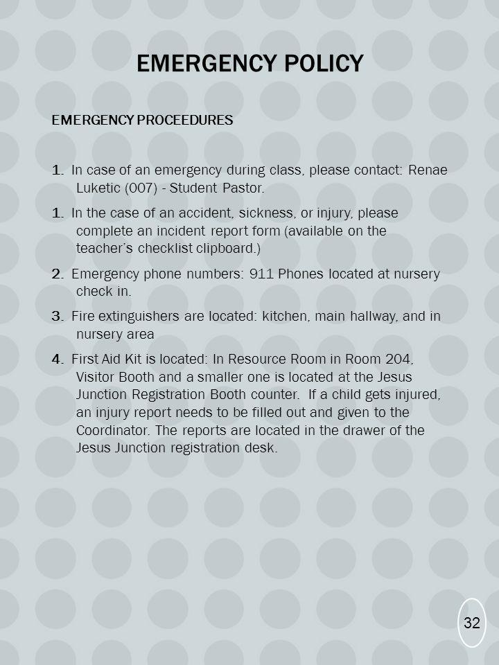 EMERGENCY POLICY EMERGENCY PROCEEDURES 1. In case of an emergency during class, please contact: Renae Luketic (007) - Student Pastor. 1. In the case o