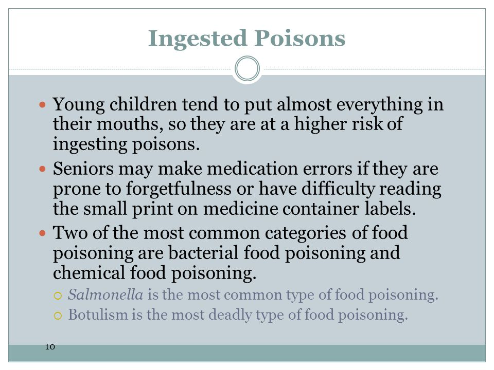 10 Ingested Poisons Young children tend to put almost everything in their mouths, so they are at a higher risk of ingesting poisons. Seniors may make