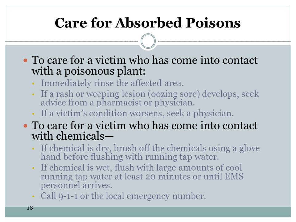18 Care for Absorbed Poisons To care for a victim who has come into contact with a poisonous plant: Immediately rinse the affected area. If a rash or