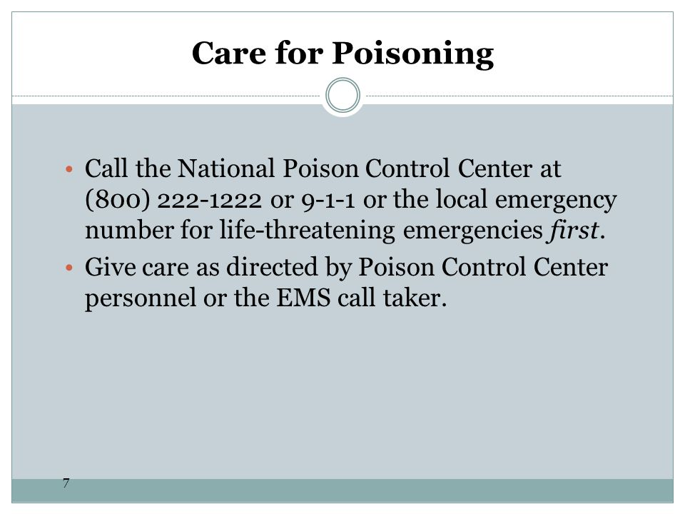 7 Care for Poisoning Call the National Poison Control Center at (800) 222-1222 or 9-1-1 or the local emergency number for life-threatening emergencies
