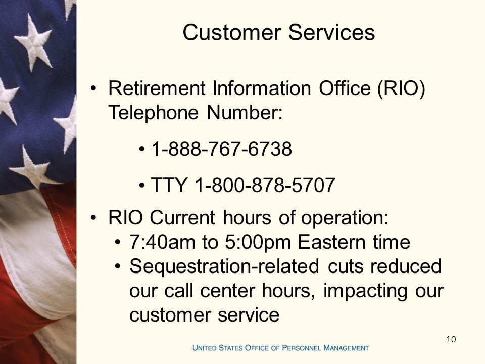 Customer Services Retirement Information Office (RIO) Telephone Number: 1-888-767-6738 TTY 1-800-878-5707 RIO Current hours of operation: 7:40am to 5:00pm Eastern time Sequestration-related cuts reduced our call center hours, impacting our customer service 10