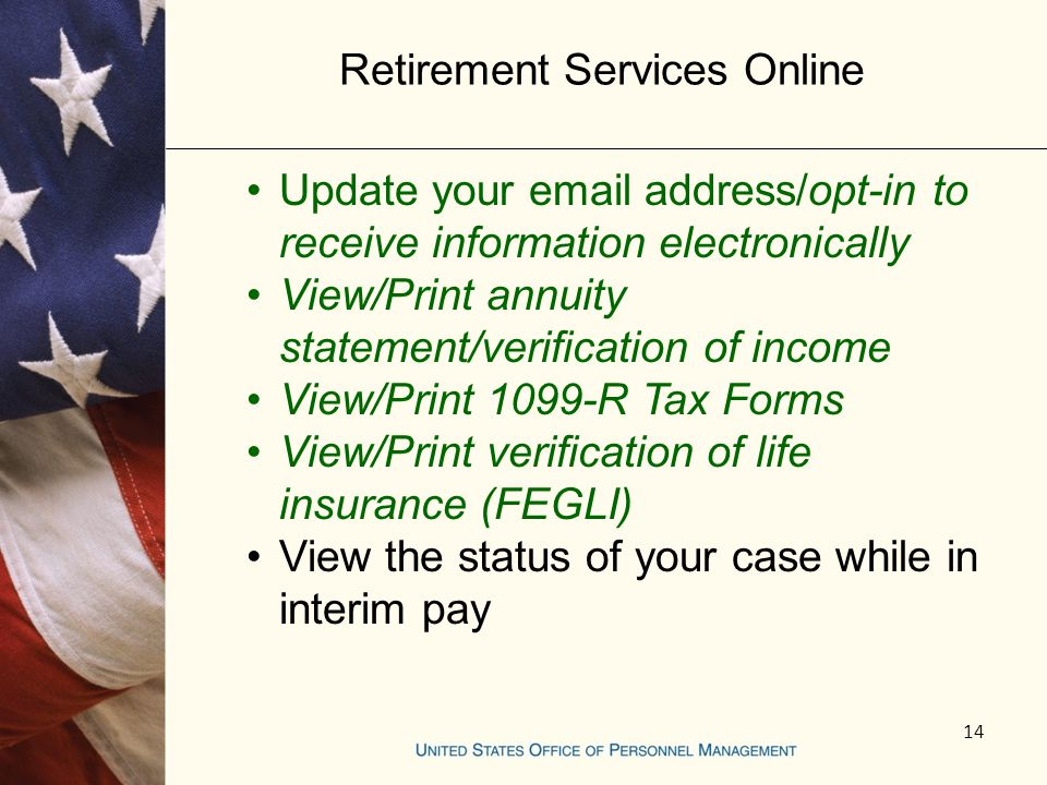 Retirement Services Online Update your email address/opt-in to receive information electronically View/Print annuity statement/verification of income View/Print 1099-R Tax Forms View/Print verification of life insurance (FEGLI) View the status of your case while in interim pay 14