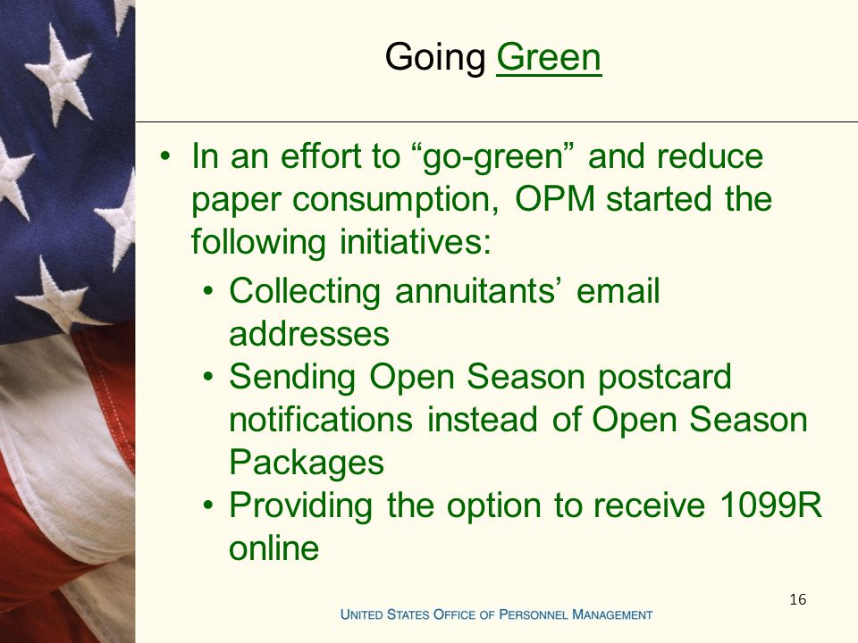 Going Green 16 In an effort to go-green and reduce paper consumption, OPM started the following initiatives: Collecting annuitants email addresses Sending Open Season postcard notifications instead of Open Season Packages Providing the option to receive 1099R online