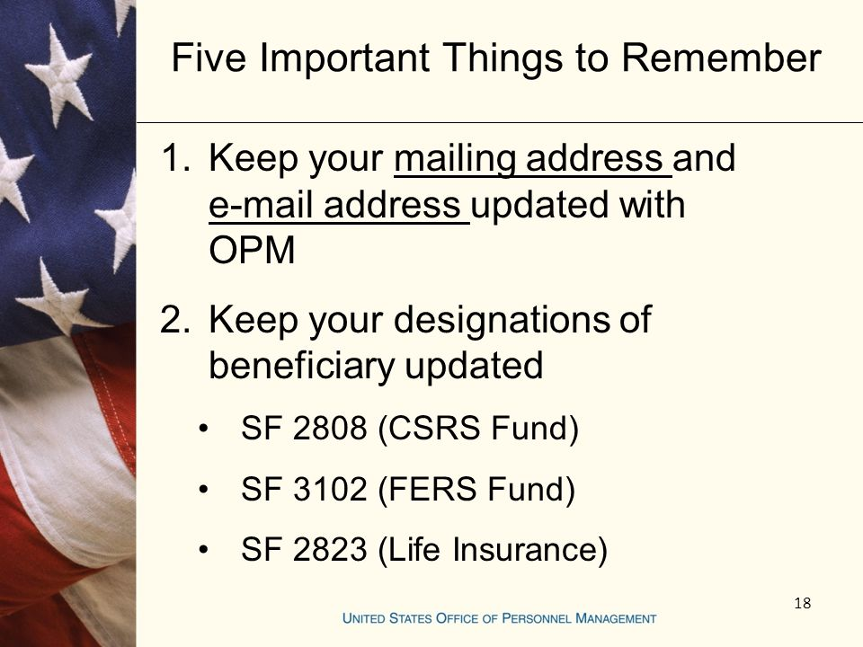 18 Five Important Things to Remember 1.Keep your mailing address and e-mail address updated with OPM 2.Keep your designations of beneficiary updated SF 2808 (CSRS Fund) SF 3102 (FERS Fund) SF 2823 (Life Insurance)