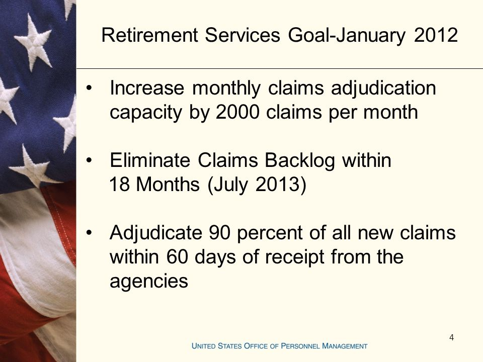 Retirement Services Goal-January 2012 Increase monthly claims adjudication capacity by 2000 claims per month Eliminate Claims Backlog within 18 Months (July 2013) Adjudicate 90 percent of all new claims within 60 days of receipt from the agencies 4