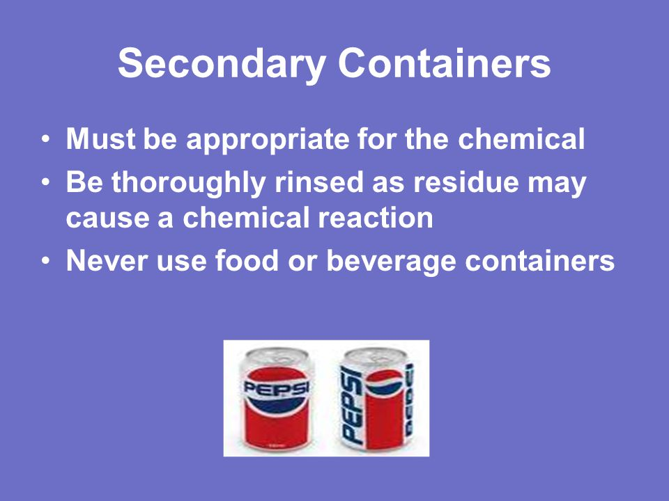 Secondary Containers Must be appropriate for the chemical Be thoroughly rinsed as residue may cause a chemical reaction Never use food or beverage containers