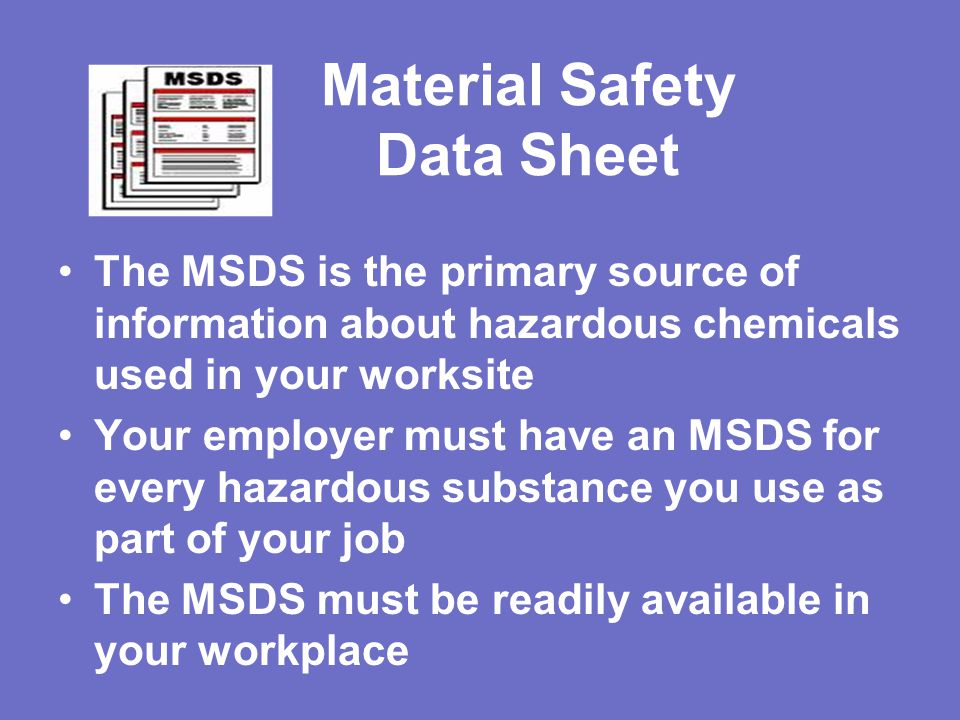 Material Safety Data Sheet The MSDS is the primary source of information about hazardous chemicals used in your worksite Your employer must have an MSDS for every hazardous substance you use as part of your job The MSDS must be readily available in your workplace