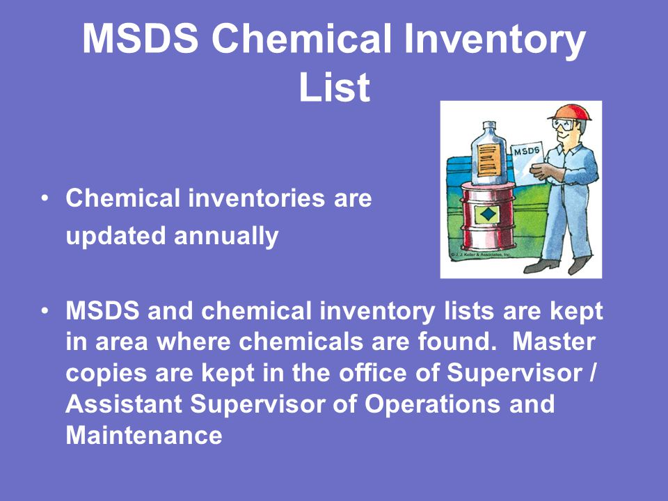 MSDS Chemical Inventory List Chemical inventories are updated annually MSDS and chemical inventory lists are kept in area where chemicals are found.