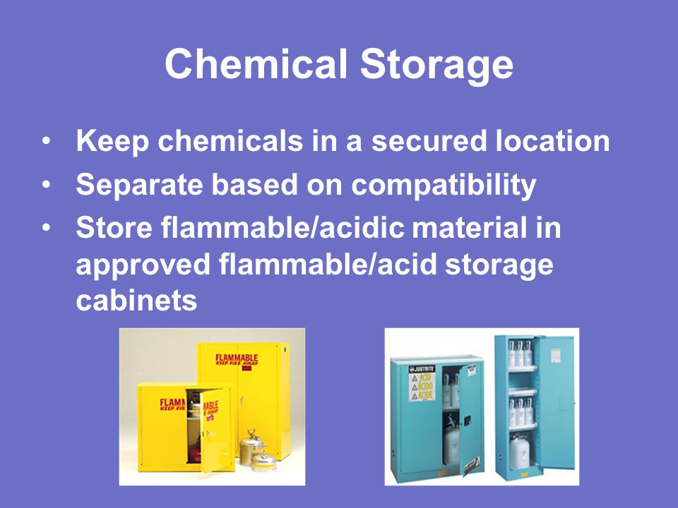 Chemical Storage Keep chemicals in a secured location Separate based on compatibility Store flammable/acidic material in approved flammable/acid storage cabinets
