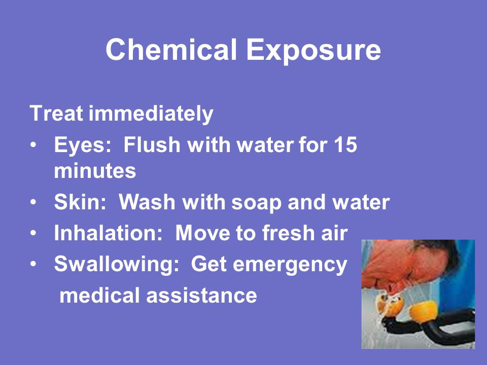Chemical Exposure Treat immediately Eyes: Flush with water for 15 minutes Skin: Wash with soap and water Inhalation: Move to fresh air Swallowing: Get emergency medical assistance