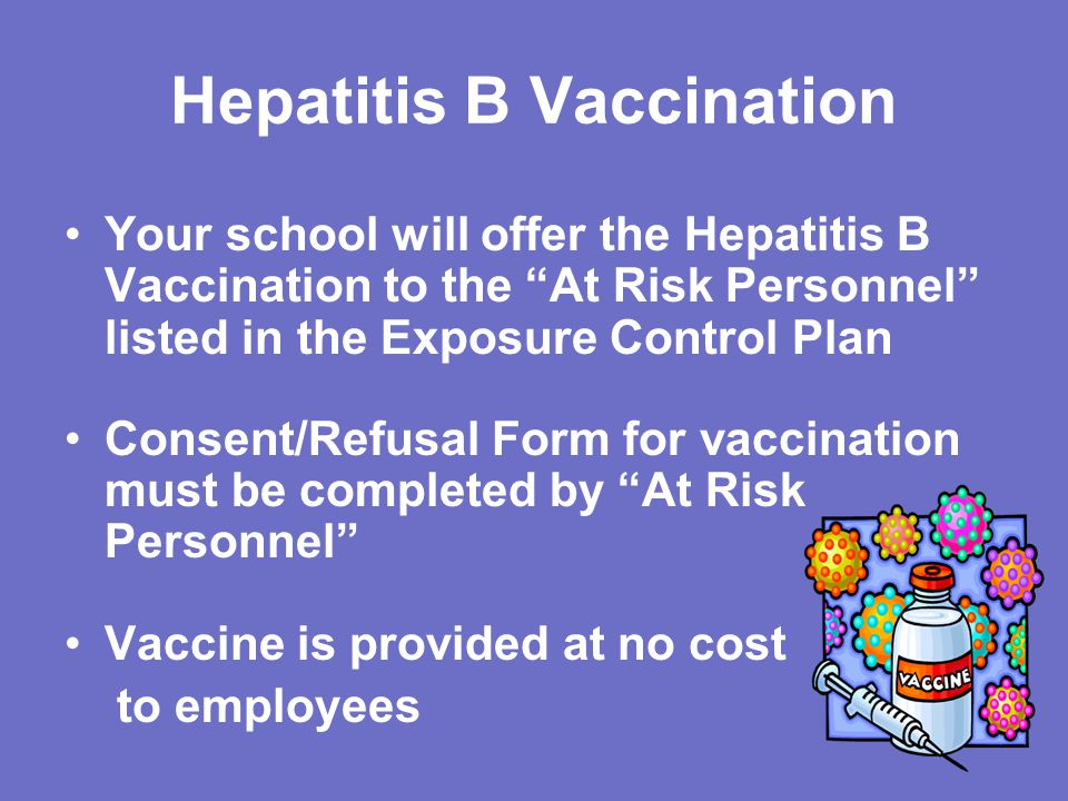 Hepatitis B Vaccination Your school will offer the Hepatitis B Vaccination to the At Risk Personnel listed in the Exposure Control Plan Consent/Refusal Form for vaccination must be completed by At Risk Personnel Vaccine is provided at no cost to employees