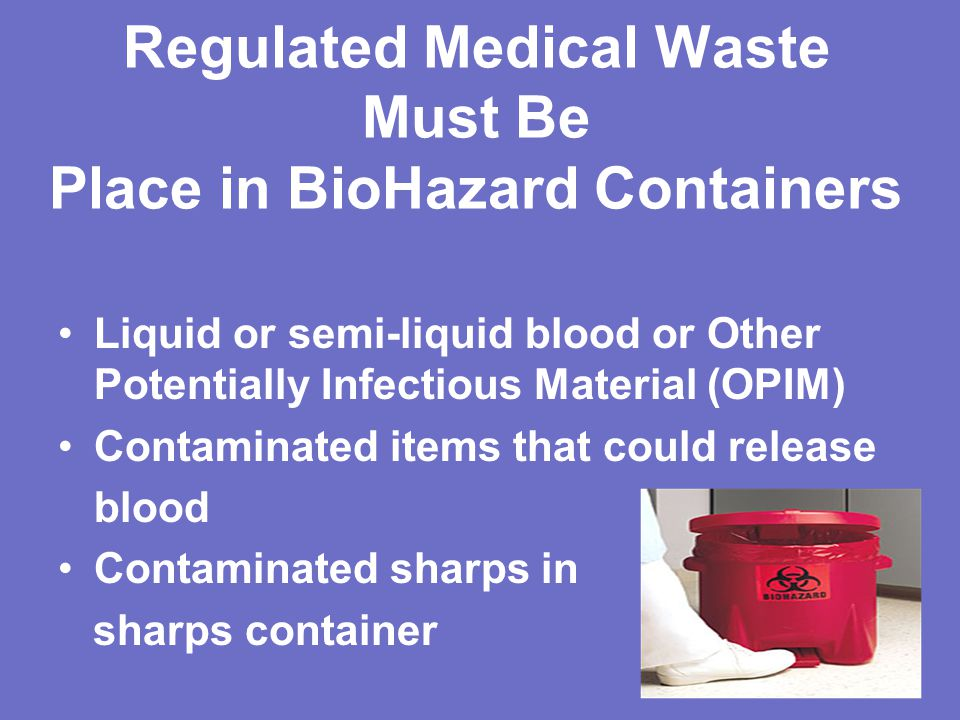 Regulated Medical Waste Must Be Place in BioHazard Containers Liquid or semi-liquid blood or Other Potentially Infectious Material (OPIM) Contaminated items that could release blood Contaminated sharps in sharps container