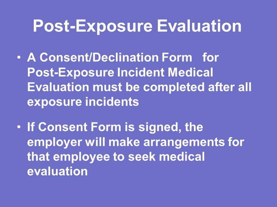 Post-Exposure Evaluation A Consent/Declination Form for Post-Exposure Incident Medical Evaluation must be completed after all exposure incidents If Consent Form is signed, the employer will make arrangements for that employee to seek medical evaluation