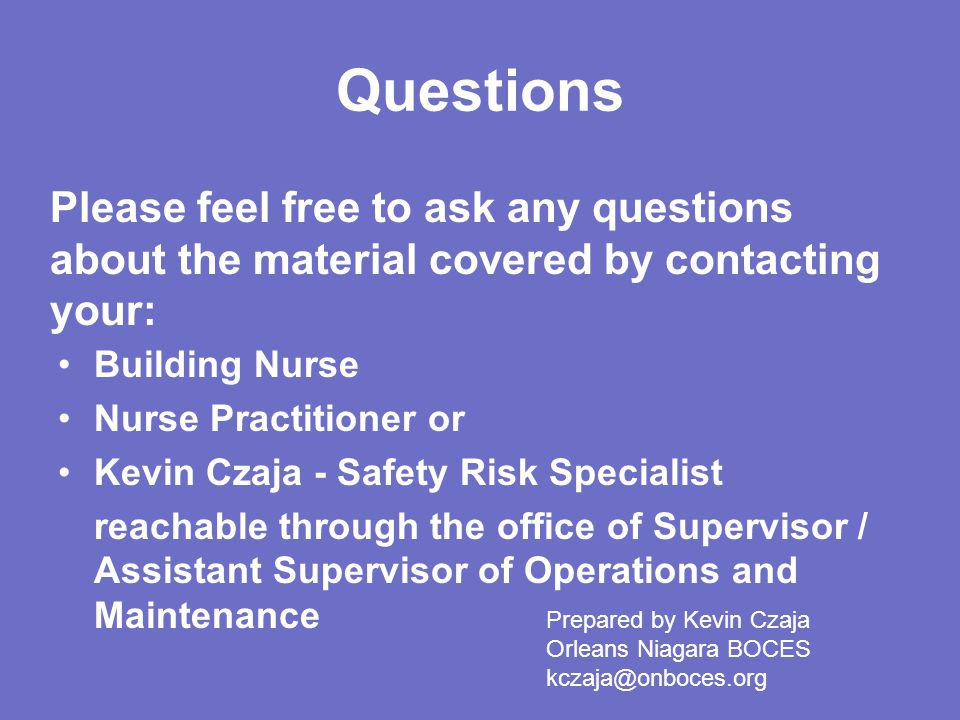 Questions Building Nurse Nurse Practitioner or Kevin Czaja - Safety Risk Specialist reachable through the office of Supervisor / Assistant Supervisor of Operations and Maintenance Please feel free to ask any questions about the material covered by contacting your: Prepared by Kevin Czaja Orleans Niagara BOCES kczaja@onboces.org