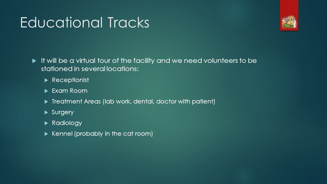 Educational Tracks It will be a virtual tour of the facility and we need volunteers to be stationed in several locations: Receptionist Exam Room Treatment Areas (lab work, dental, doctor with patient) Surgery Radiology Kennel (probably in the cat room)