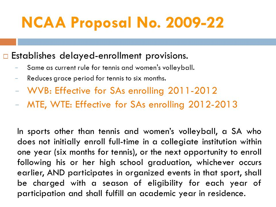 NCAA Proposal No. 2009-22 Establishes delayed-enrollment provisions. Same as current rule for tennis and women's volleyball. Reduces grace period for