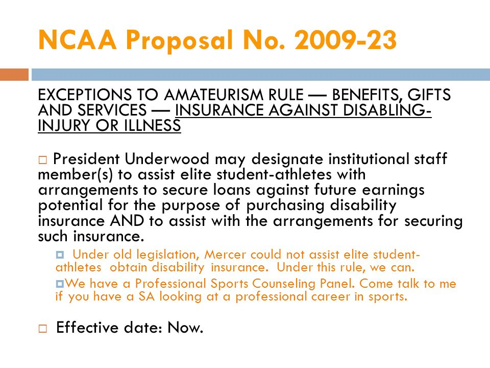 EXCEPTIONS TO AMATEURISM RULE BENEFITS, GIFTS AND SERVICES INSURANCE AGAINST DISABLING- INJURY OR ILLNESS President Underwood may designate institutional staff member(s) to assist elite student-athletes with arrangements to secure loans against future earnings potential for the purpose of purchasing disability insurance AND to assist with the arrangements for securing such insurance.