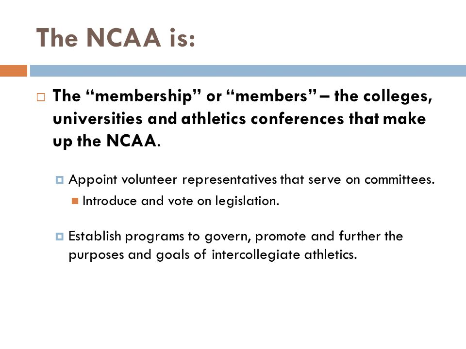 The NCAA is: The membership or members – the colleges, universities and athletics conferences that make up the NCAA.