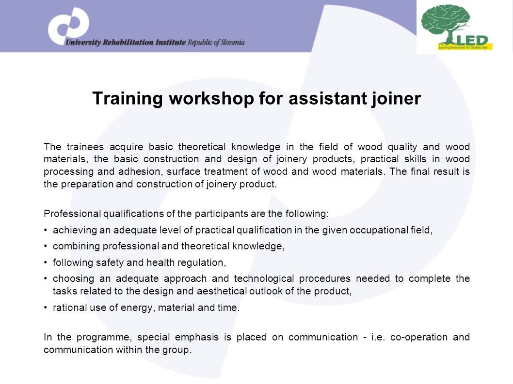 Training workshop for assistant joiner The trainees acquire basic theoretical knowledge in the field of wood quality and wood materials, the basic construction and design of joinery products, practical skills in wood processing and adhesion, surface treatment of wood and wood materials.