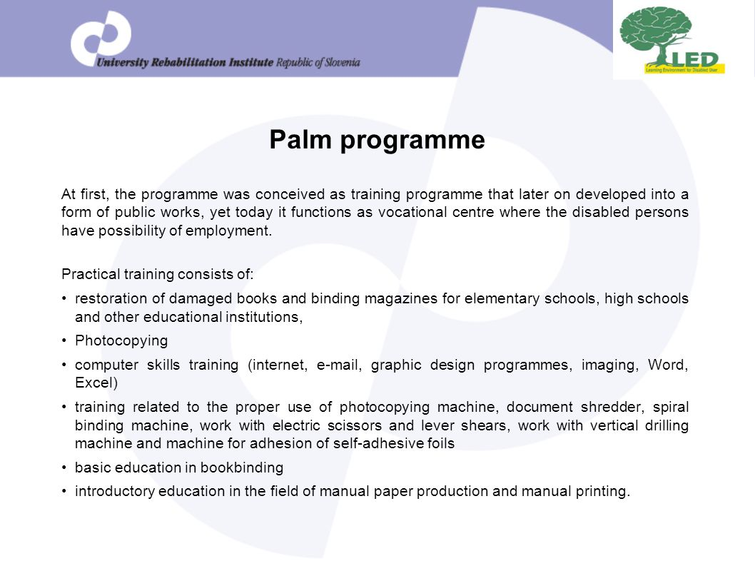 Palm programme At first, the programme was conceived as training programme that later on developed into a form of public works, yet today it functions as vocational centre where the disabled persons have possibility of employment.