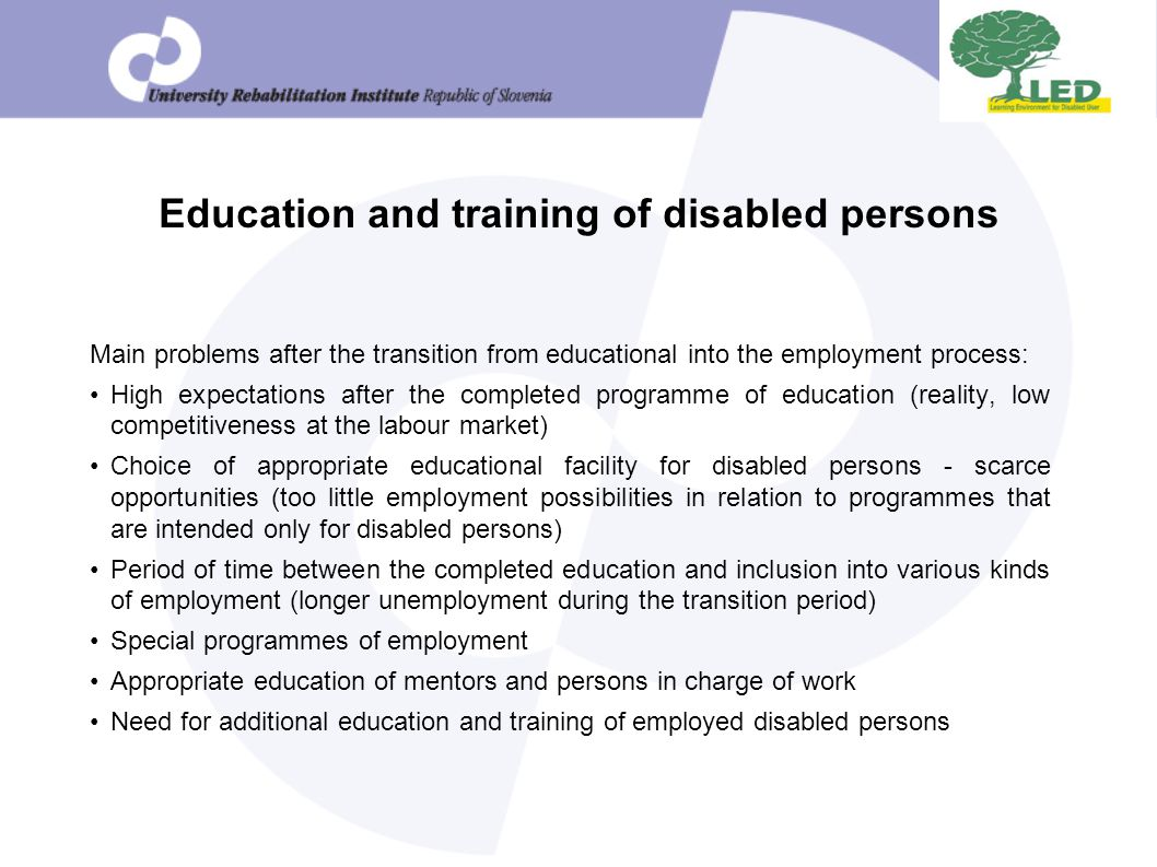 Education and training of disabled persons Main problems after the transition from educational into the employment process: High expectations after the completed programme of education (reality, low competitiveness at the labour market) Choice of appropriate educational facility for disabled persons - scarce opportunities (too little employment possibilities in relation to programmes that are intended only for disabled persons) Period of time between the completed education and inclusion into various kinds of employment (longer unemployment during the transition period) Special programmes of employment Appropriate education of mentors and persons in charge of work Need for additional education and training of employed disabled persons