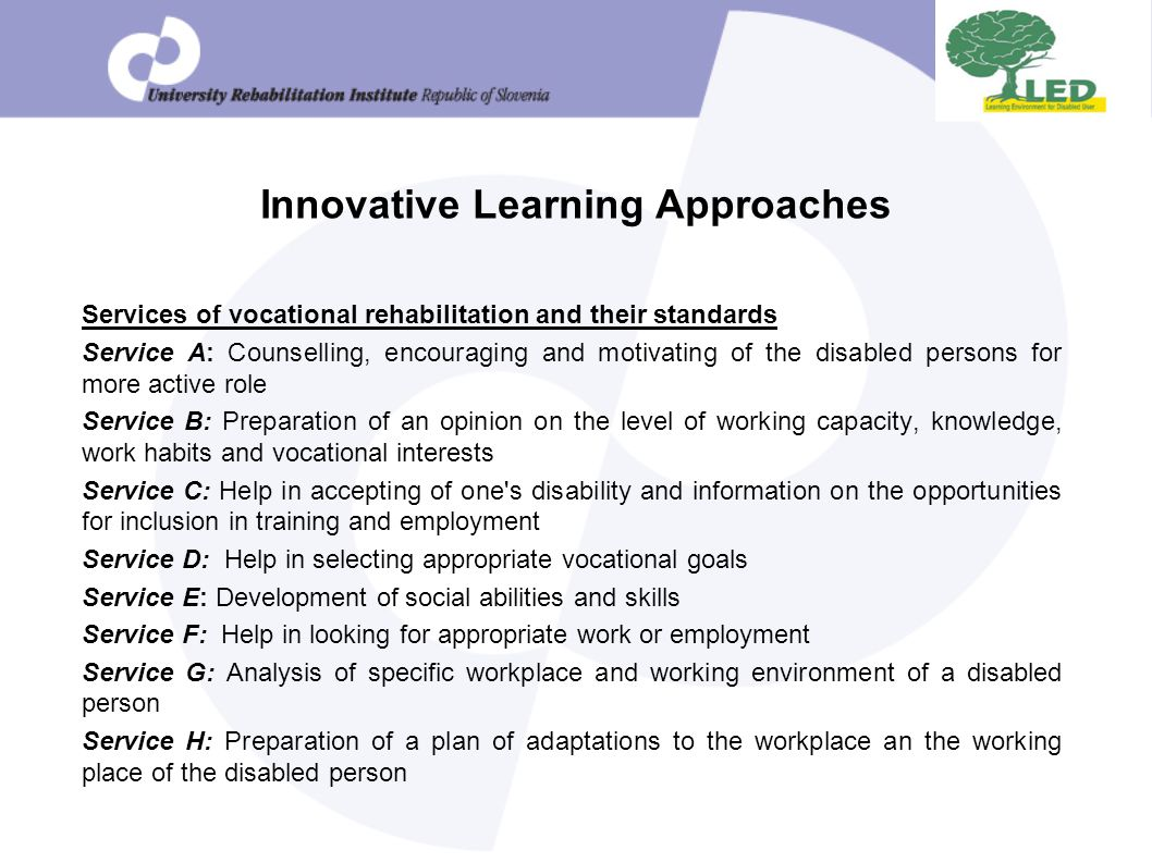Innovative Learning Approaches Services of vocational rehabilitation and their standards Service A: Counselling, encouraging and motivating of the disabled persons for more active role Service B: Preparation of an opinion on the level of working capacity, knowledge, work habits and vocational interests Service C: Help in accepting of one s disability and information on the opportunities for inclusion in training and employment Service D: Help in selecting appropriate vocational goals Service E: Development of social abilities and skills Service F: Help in looking for appropriate work or employment Service G: Analysis of specific workplace and working environment of a disabled person Service H: Preparation of a plan of adaptations to the workplace an the working place of the disabled person