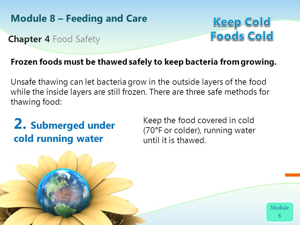 2. Submerged under cold running water Frozen foods must be thawed safely to keep bacteria from growing. Unsafe thawing can let bacteria grow in the ou