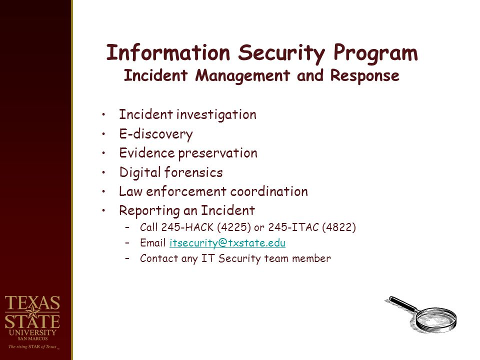 Information Security Program Incident Management and Response Incident investigation E-discovery Evidence preservation Digital forensics Law enforcement coordination Reporting an Incident –Call 245-HACK (4225) or 245-ITAC (4822) –Email itsecurity@txstate.eduitsecurity@txstate.edu –Contact any IT Security team member