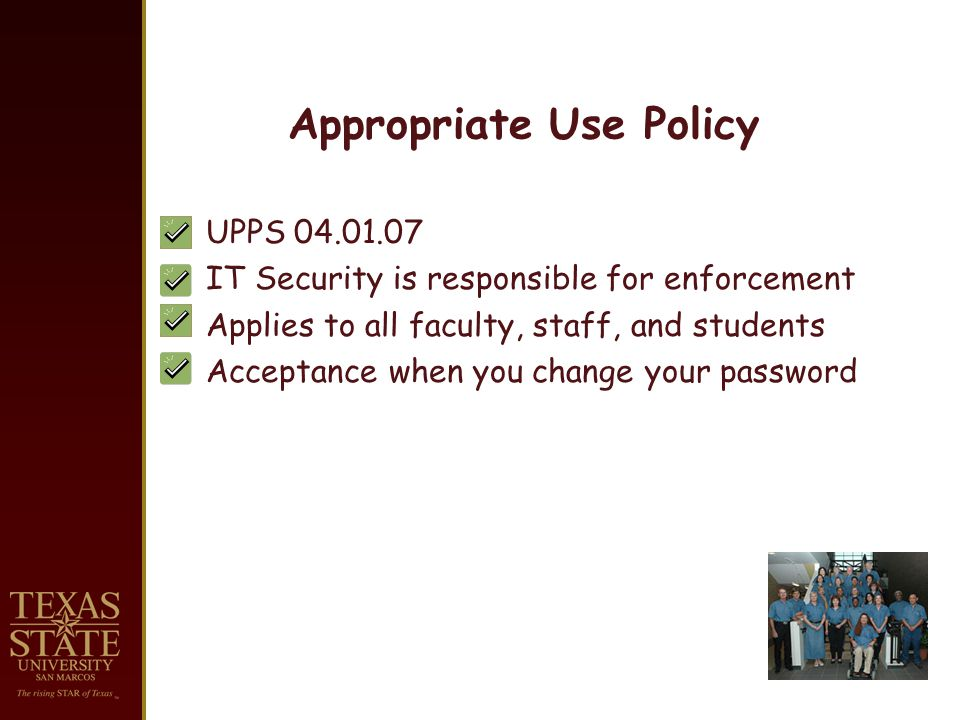 Appropriate Use Policy UPPS 04.01.07 IT Security is responsible for enforcement Applies to all faculty, staff, and students Acceptance when you change your password