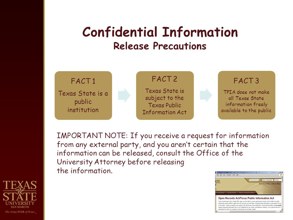 Confidential Information Release Precautions FACT 1 Texas State is a public institution FACT 2 Texas State is subject to the Texas Public Information Act FACT 3 TPIA does not make all Texas State information freely available to the public IMPORTANT NOTE: If you receive a request for information from any external party, and you arent certain that the information can be released, consult the Office of the University Attorney before releasing the information.