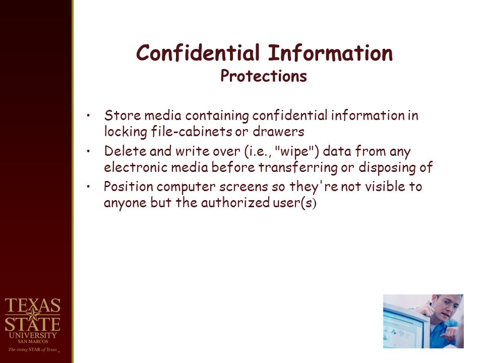 Confidential Information Protections Store media containing confidential information in locking file-cabinets or drawers Delete and write over (i.e., wipe ) data from any electronic media before transferring or disposing of Position computer screens so they re not visible to anyone but the authorized user(s )