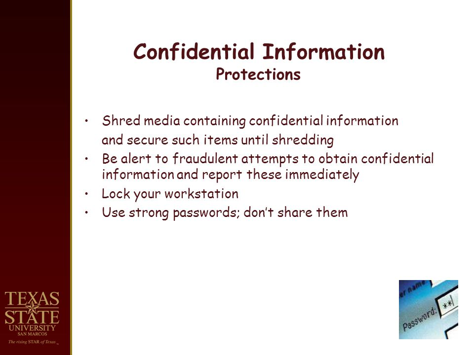 Confidential Information Protections Shred media containing confidential information and secure such items until shredding Be alert to fraudulent attempts to obtain confidential information and report these immediately Lock your workstation Use strong passwords; dont share them