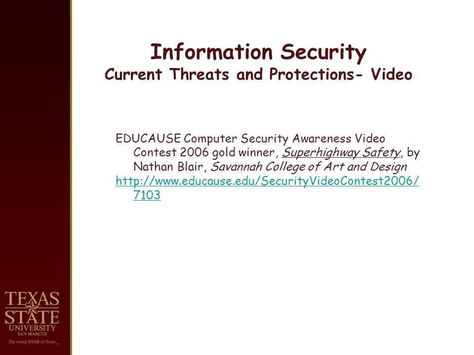 Information Security Current Threats and Protections- Video EDUCAUSE Computer Security Awareness Video Contest 2006 gold winner, Superhighway Safety, by Nathan Blair, Savannah College of Art and Design http://www.educause.edu/SecurityVideoContest2006/ 7103