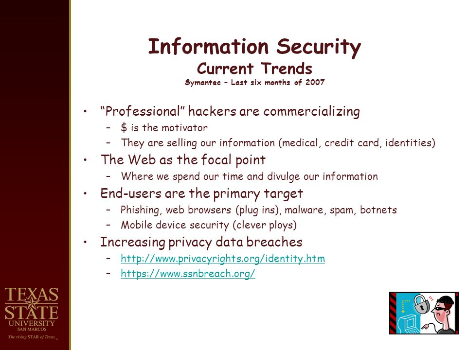 Information Security Current Trends Symantec – Last six months of 2007 Professional hackers are commercializing –$ is the motivator –They are selling our information (medical, credit card, identities) The Web as the focal point –Where we spend our time and divulge our information End-users are the primary target –Phishing, web browsers (plug ins), malware, spam, botnets –Mobile device security (clever ploys) Increasing privacy data breaches –http://www.privacyrights.org/identity.htmhttp://www.privacyrights.org/identity.htm –https://www.ssnbreach.org/https://www.ssnbreach.org/