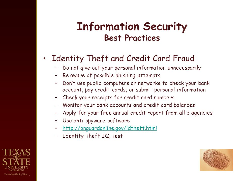Information Security Best Practices Identity Theft and Credit Card Fraud –Do not give out your personal information unnecessarily –Be aware of possible phishing attempts –Dont use public computers or networks to check your bank account, pay credit cards, or submit personal information –Check your receipts for credit card numbers –Monitor your bank accounts and credit card balances –Apply for your free annual credit report from all 3 agencies –Use anti-spyware software –http://onguardonline.gov/idtheft.htmlhttp://onguardonline.gov/idtheft.html –Identity Theft IQ Test