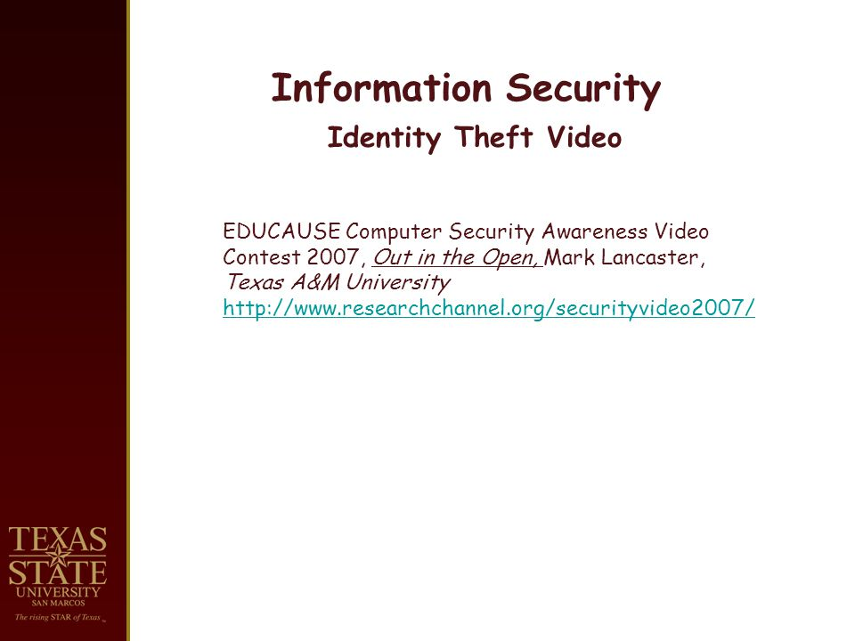 Information Security Identity Theft Video EDUCAUSE Computer Security Awareness Video Contest 2007, Out in the Open, Mark Lancaster, Texas A&M University http://www.researchchannel.org/securityvideo2007/
