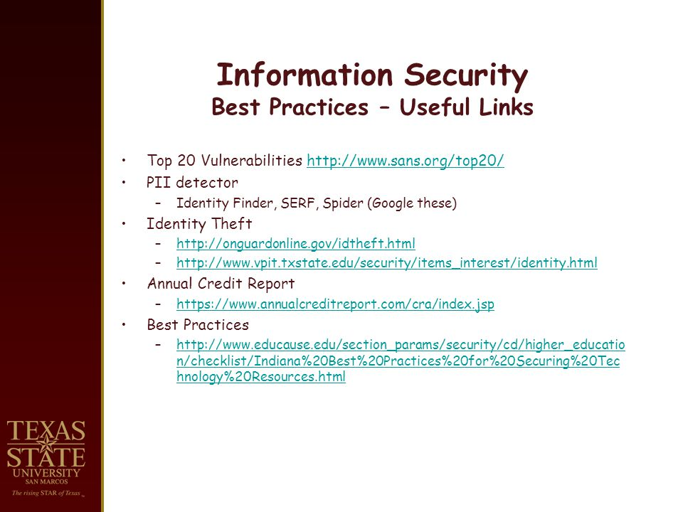 Information Security Best Practices – Useful Links Top 20 Vulnerabilities   PII detector –Identity Finder, SERF, Spider (Google these) Identity Theft –  –  Annual Credit Report –  Best Practices –  n/checklist/Indiana%20Best%20Practices%20for%20Securing%20Tec hnology%20Resources.htmlhttp://  n/checklist/Indiana%20Best%20Practices%20for%20Securing%20Tec hnology%20Resources.html