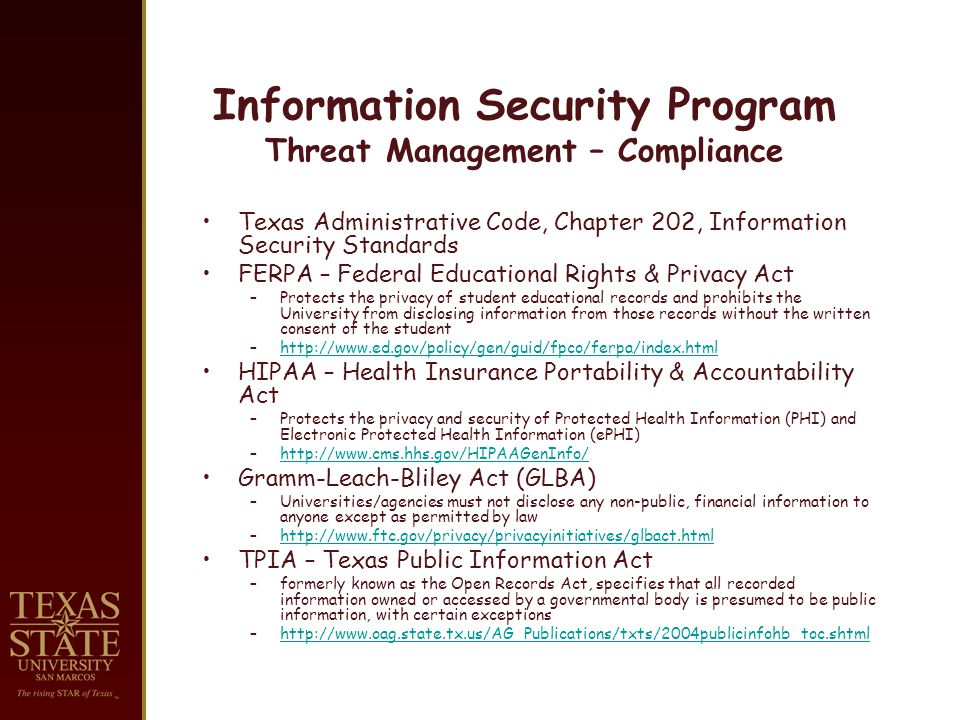 Information Security Program Threat Management – Compliance Texas Administrative Code, Chapter 202, Information Security Standards FERPA – Federal Educational Rights & Privacy Act –Protects the privacy of student educational records and prohibits the University from disclosing information from those records without the written consent of the student –http://www.ed.gov/policy/gen/guid/fpco/ferpa/index.htmlhttp://www.ed.gov/policy/gen/guid/fpco/ferpa/index.html HIPAA – Health Insurance Portability & Accountability Act –Protects the privacy and security of Protected Health Information (PHI) and Electronic Protected Health Information (ePHI) –http://www.cms.hhs.gov/HIPAAGenInfo/http://www.cms.hhs.gov/HIPAAGenInfo/ Gramm-Leach-Bliley Act (GLBA) –Universities/agencies must not disclose any non-public, financial information to anyone except as permitted by law –http://www.ftc.gov/privacy/privacyinitiatives/glbact.htmlhttp://www.ftc.gov/privacy/privacyinitiatives/glbact.html TPIA – Texas Public Information Act –formerly known as the Open Records Act, specifies that all recorded information owned or accessed by a governmental body is presumed to be public information, with certain exceptions –http://www.oag.state.tx.us/AG_Publications/txts/2004publicinfohb_toc.shtmlhttp://www.oag.state.tx.us/AG_Publications/txts/2004publicinfohb_toc.shtml