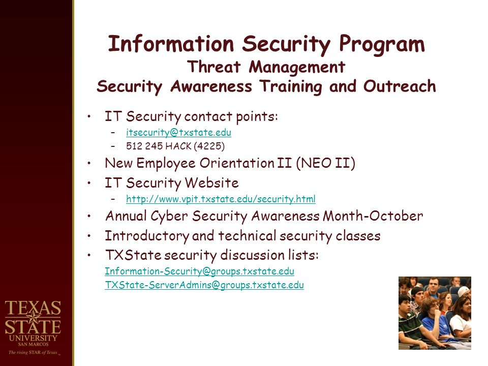 Information Security Program Threat Management Security Awareness Training and Outreach IT Security contact points: – HACK (4225) New Employee Orientation II (NEO II) IT Security Website –  Annual Cyber Security Awareness Month-October Introductory and technical security classes TXState security discussion lists: