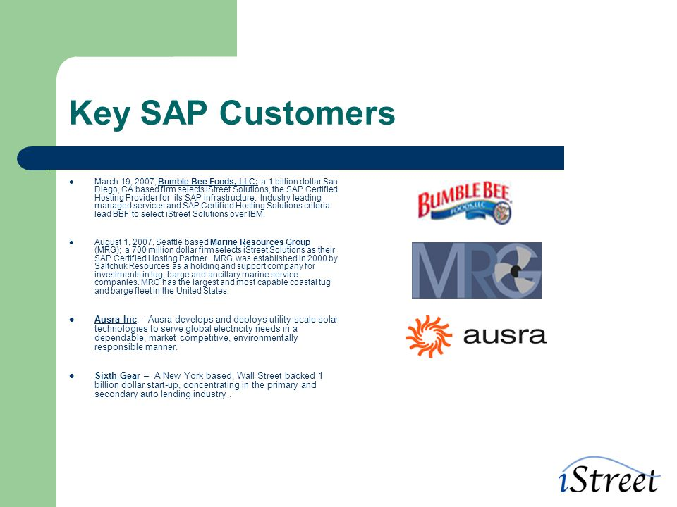 Key SAP Customers March 19, 2007, Bumble Bee Foods, LLC; a 1 billion dollar San Diego, CA based firm selects iStreet Solutions, the SAP Certified Hosting Provider for its SAP infrastructure.