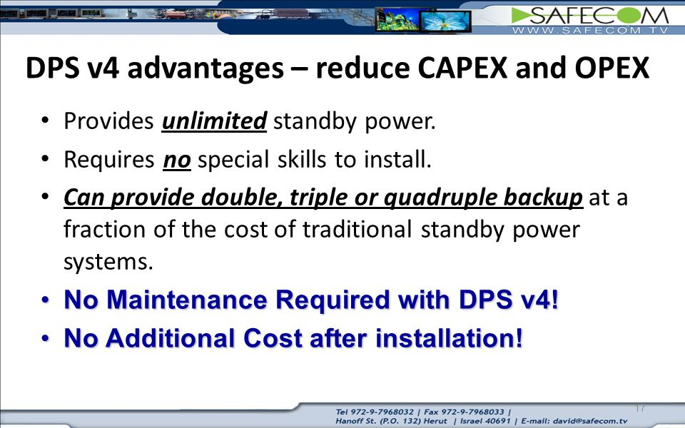 17 DPS v4 advantages – reduce CAPEX and OPEX Provides unlimited standby power. Requires no special skills to install. Can provide double, triple or qu