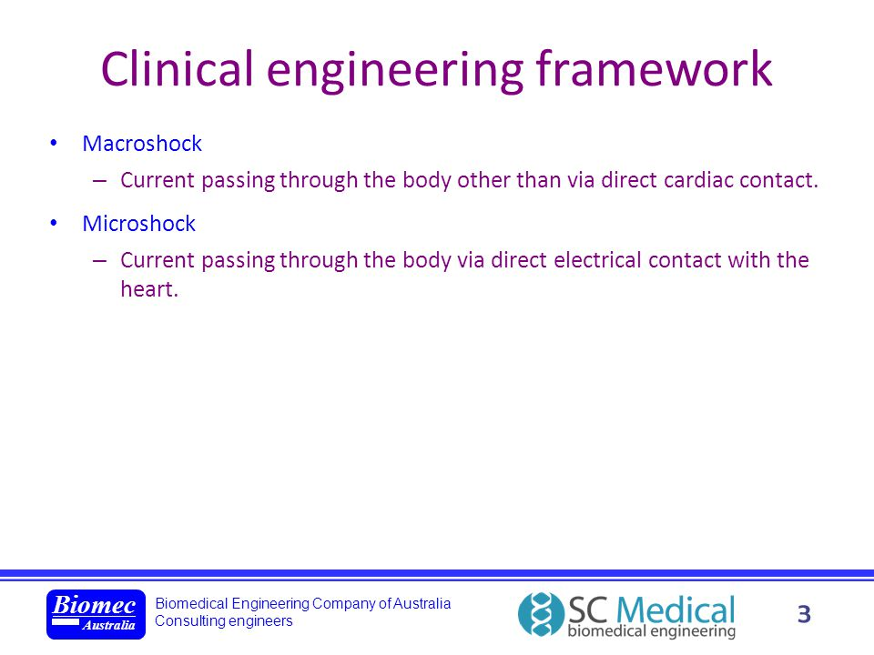 Biomedical Engineering Company of Australia Consulting engineers Biomec Australia 4 Clinical engineering framework Macroshock – Often apparent from patient reaction ranging from sensory stimulation to violent muscular contraction.
