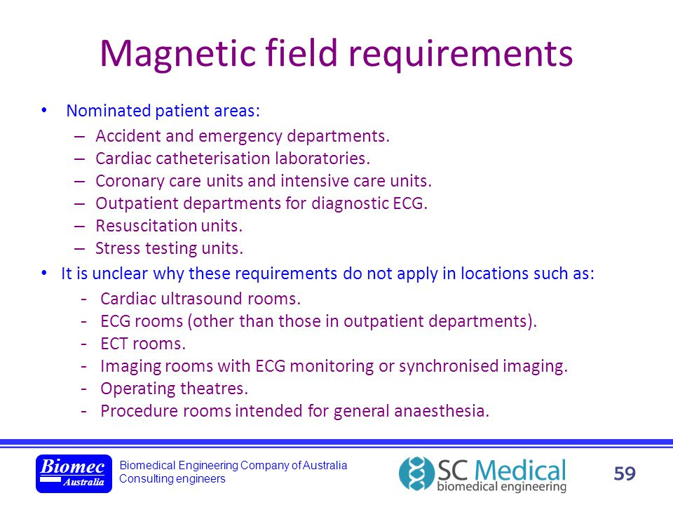 Biomedical Engineering Company of Australia Consulting engineers Biomec Australia 59 Magnetic field requirements Nominated patient areas: – Accident a