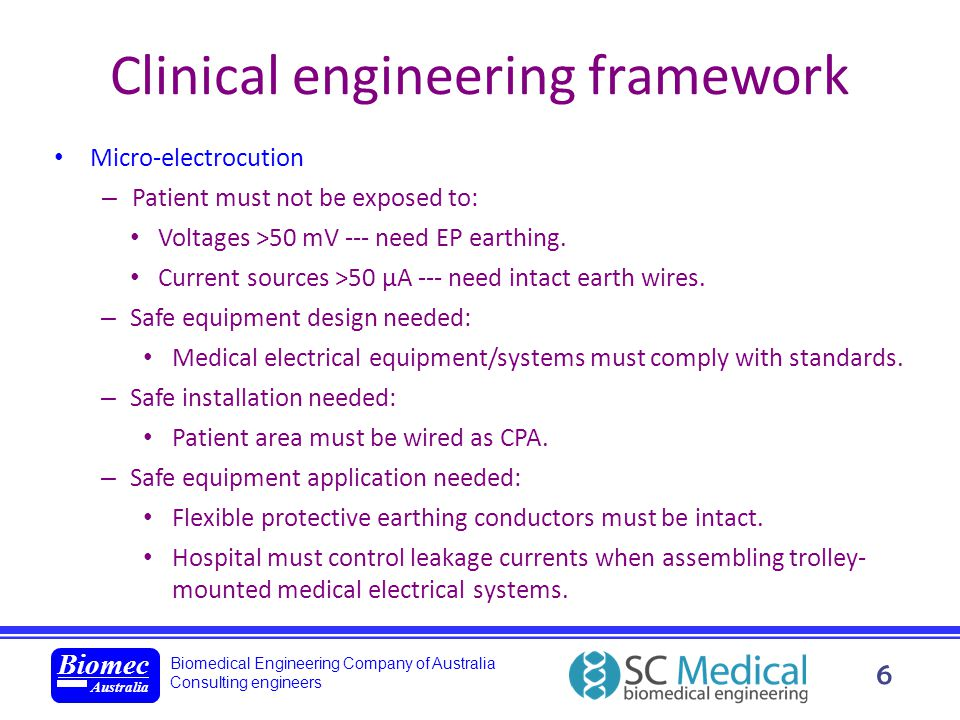 Biomedical Engineering Company of Australia Consulting engineers Biomec Australia 7 Clinical engineering framework Safe use of electricity in medicine is maximized by following the safety triangle: new standard: – Still applies wherever mains powered medical electrical equipmen t is used.