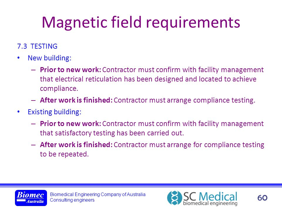 Biomedical Engineering Company of Australia Consulting engineers Biomec Australia 60 Magnetic field requirements 7.3 TESTING New building: – Prior to