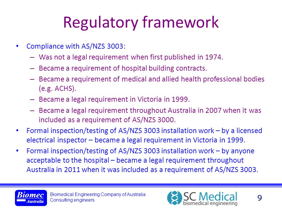 Biomedical Engineering Company of Australia Consulting engineers Biomec Australia 10 Regulatory framework The law does not in itself require electrical installations to be upgraded to comply with changes in AS/NZS 3003, but … – New electrical installation work must comply with current standards.