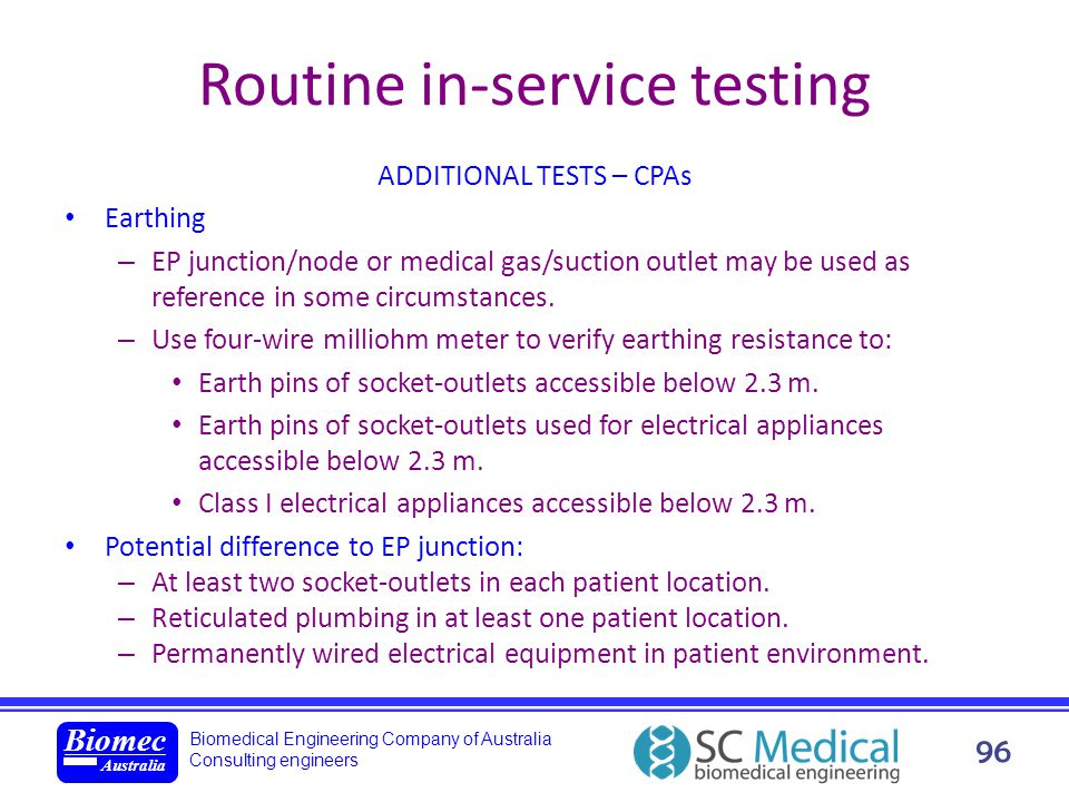 Biomedical Engineering Company of Australia Consulting engineers Biomec Australia 96 Routine in-service testing ADDITIONAL TESTS – CPAs Earthing – EP