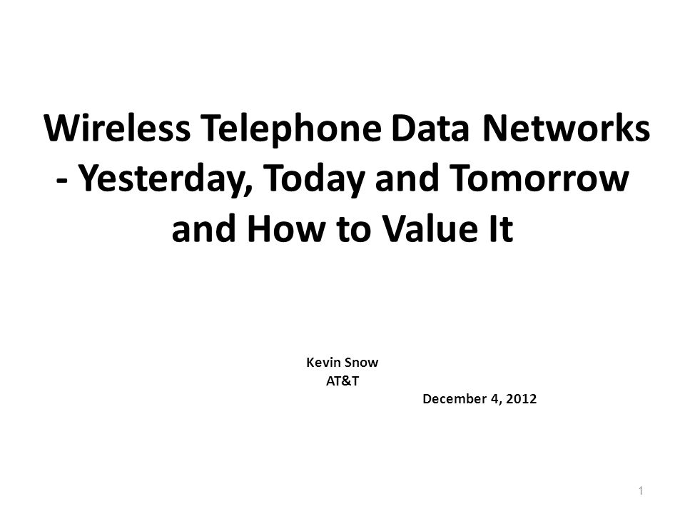 1 Wireless Telephone Data Networks - Yesterday, Today and Tomorrow and How to Value It Kevin Snow AT&T December 4, 2012