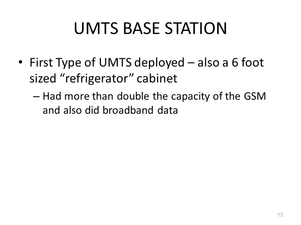 UMTS BASE STATION First Type of UMTS deployed – also a 6 foot sized refrigerator cabinet – Had more than double the capacity of the GSM and also did broadband data 15