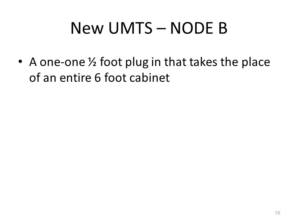 New UMTS – NODE B A one-one ½ foot plug in that takes the place of an entire 6 foot cabinet 16